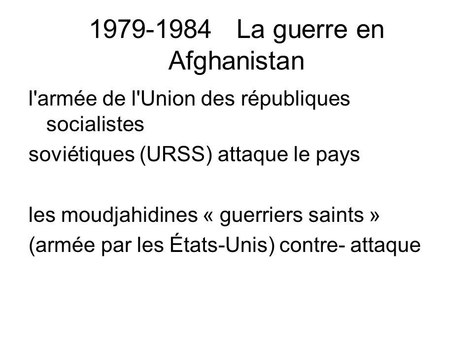 1979-1984 La guerre en Afghanistan l armée de l Union des républiques socialistes soviétiques (URSS) attaque le pays les moudjahidines « guerriers saints » (armée par les États-Unis) contre- attaque