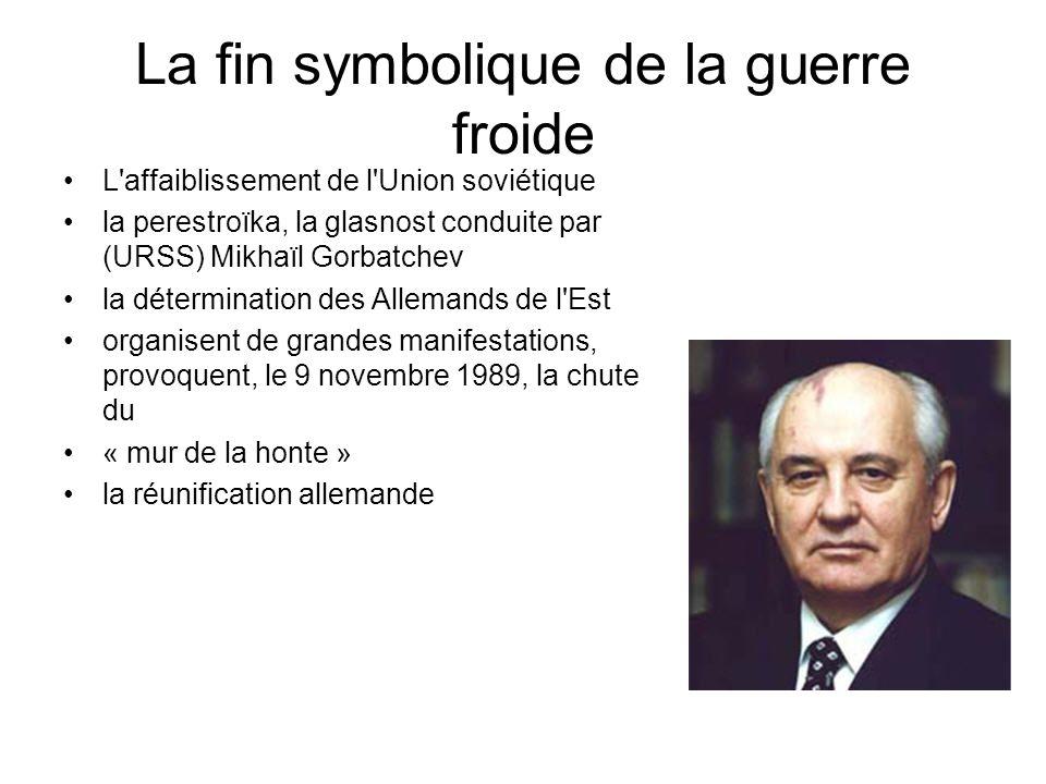 La fin symbolique de la guerre froide L'affaiblissement de l'Union soviétique la perestroïka, la glasnost conduite par (URSS) Mikhaïl Gorbatchev la dé