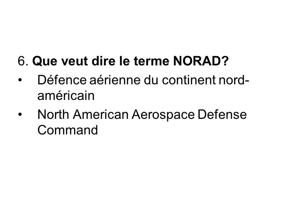6. Que veut dire le terme NORAD? Défence aérienne du continent nord- américain North American Aerospace Defense Command