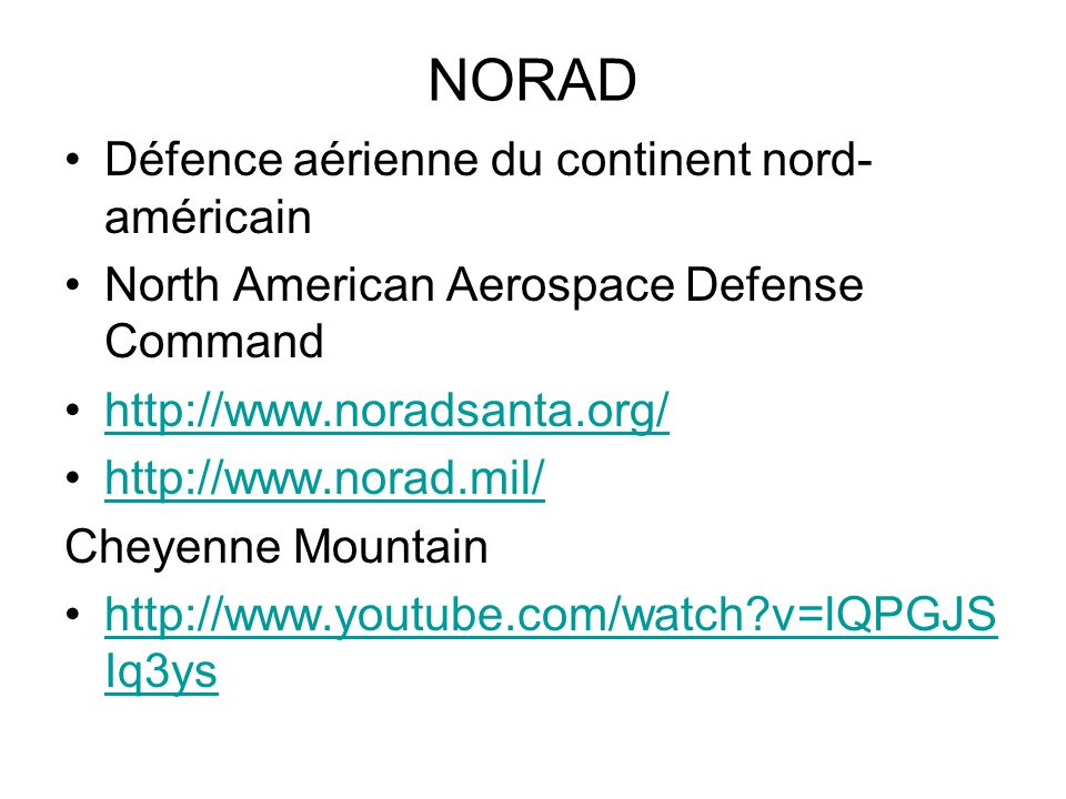 NORAD Défence aérienne du continent nord- américain North American Aerospace Defense Command http://www.noradsanta.org/ http://www.norad.mil/ Cheyenne Mountain http://www.youtube.com/watch v=lQPGJS Iq3yshttp://www.youtube.com/watch v=lQPGJS Iq3ys