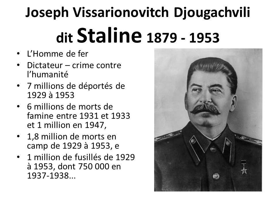 Joseph Vissarionovitch Djougachvili dit Staline 1879 - 1953 L'Homme de fer Dictateur – crime contre l'humanité 7 millions de déportés de 1929 à 1953 6 millions de morts de famine entre 1931 et 1933 et 1 million en 1947, 1,8 million de morts en camp de 1929 à 1953, e 1 million de fusillés de 1929 à 1953, dont 750 000 en 1937-1938...