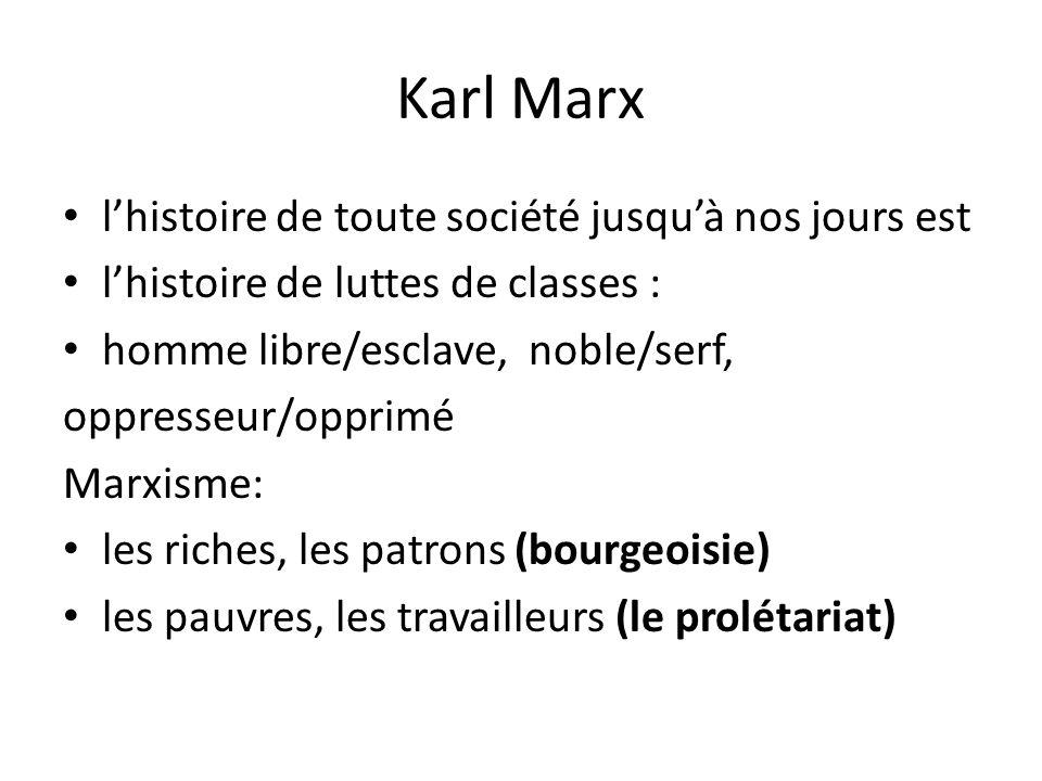 Karl Marx l'histoire de toute société jusqu'à nos jours est l'histoire de luttes de classes : homme libre/esclave, noble/serf, oppresseur/opprimé Marxisme: les riches, les patrons (bourgeoisie) les pauvres, les travailleurs (le prolétariat)