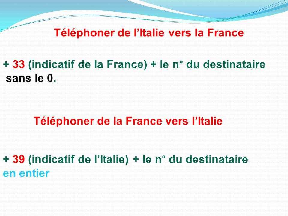 + 33 (indicatif de la France) + le n° du destinataire sans le 0. Téléphoner de l'Italie vers la France Téléphoner de la France vers l'Italie + 39 (ind