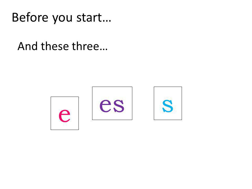 Before you start… And these three… e ess