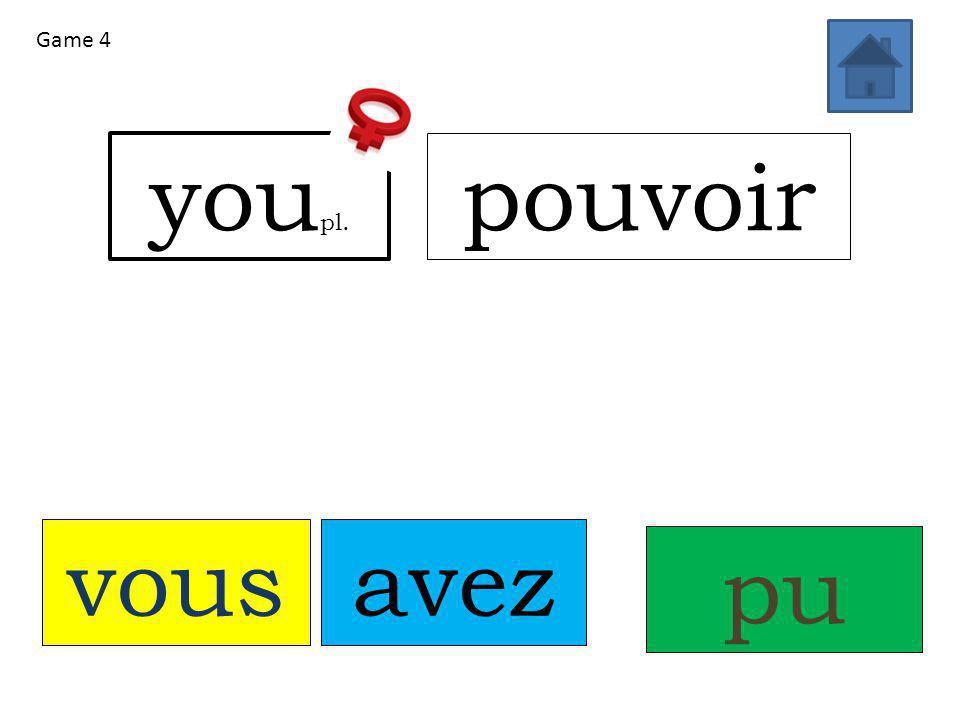 vousavez pupu you pl. pouvoir Game 4