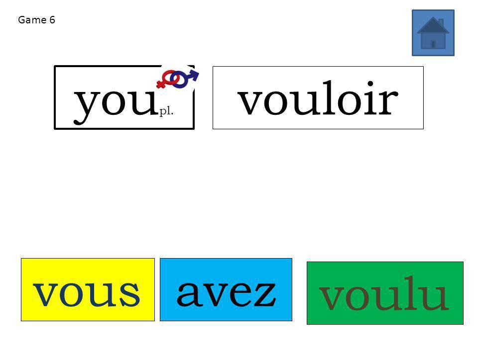 vousavez voulu you pl. vouloir Game 6