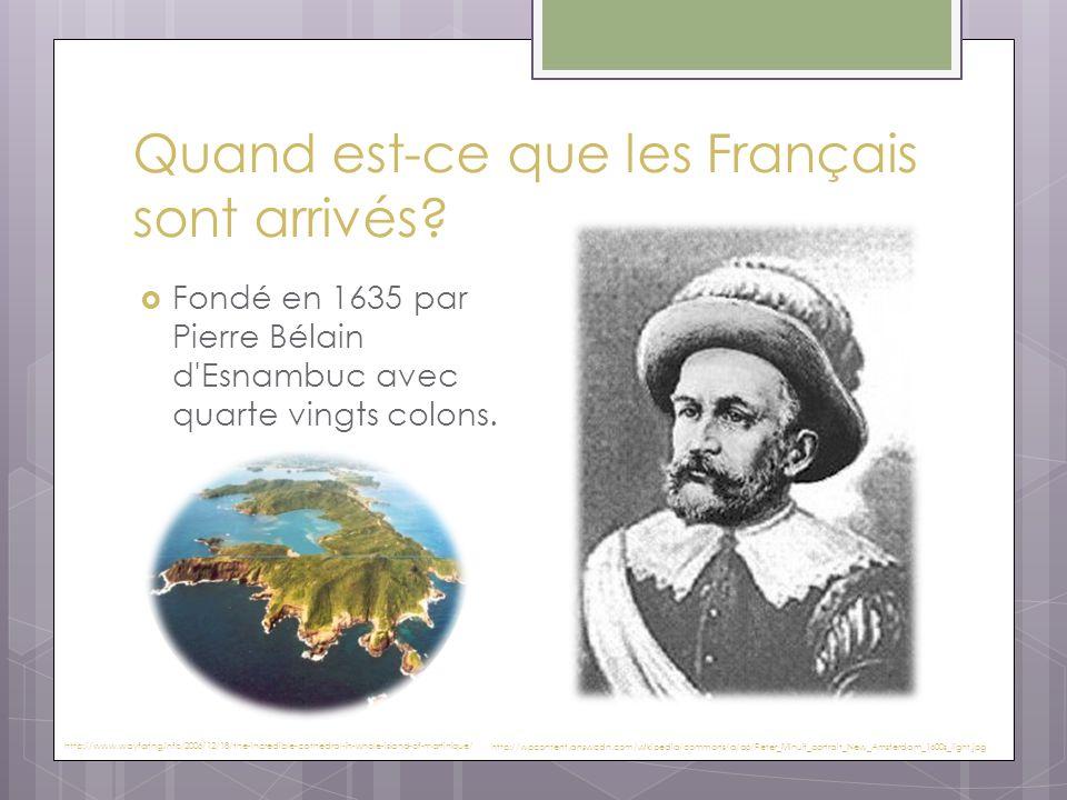 Quand est-ce que les Français sont arrivés?  Fondé en 1635 par Pierre Bélain d'Esnambuc avec quarte vingts colons. http://www.wayfaring.info/2006/12/