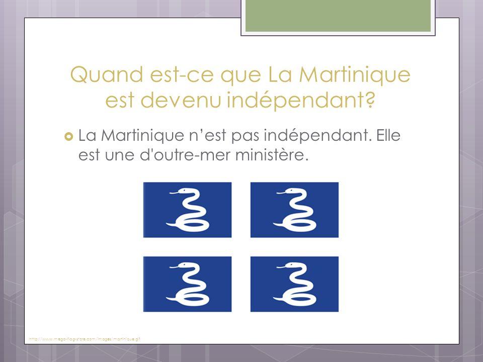 Quand est-ce que La Martinique est devenu indépendant?  La Martinique n'est pas indépendant. Elle est une d'outre-mer ministère. http://www.mega-flag