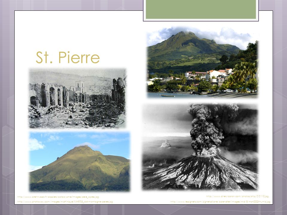 St. Pierre http://www.photoway.com/images/martinique/MART05_444-montagne-pelee.jpg http://www.arehn.asso.fr/dossiers/cataclysme/images/pele_apres.jpg