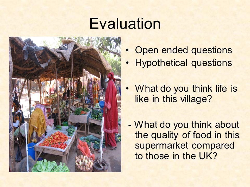 Evaluation Open ended questions Hypothetical questions What do you think life is like in this village? - What do you think about the quality of food i