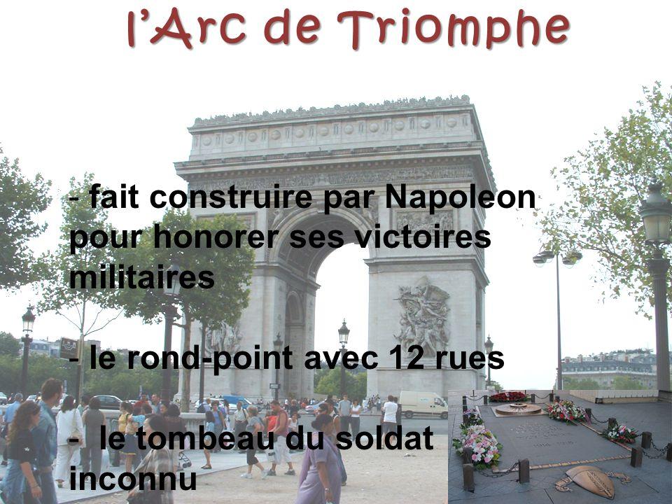 l'Arc de Triomphe - fait construire par Napoleon pour honorer ses victoires militaires - le rond-point avec 12 rues - le tombeau du soldat inconnu