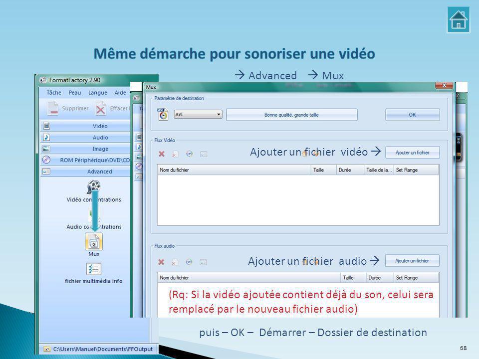 Ajouter un fichier vidéo  Ajouter un fichier audio  puis – OK – Démarrer – Dossier de destination (Rq: Si la vidéo ajoutée contient déjà du son, celui sera remplacé par le nouveau fichier audio)  Advanced  Mux 68