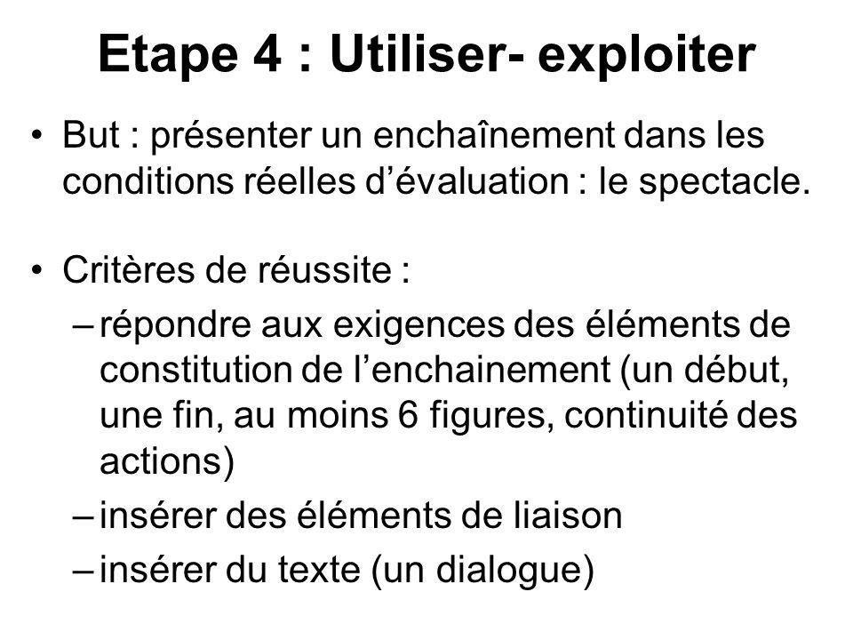 Etape 4 : Utiliser- exploiter But : présenter un enchaînement dans les conditions réelles d'évaluation : le spectacle. Critères de réussite : –répondr