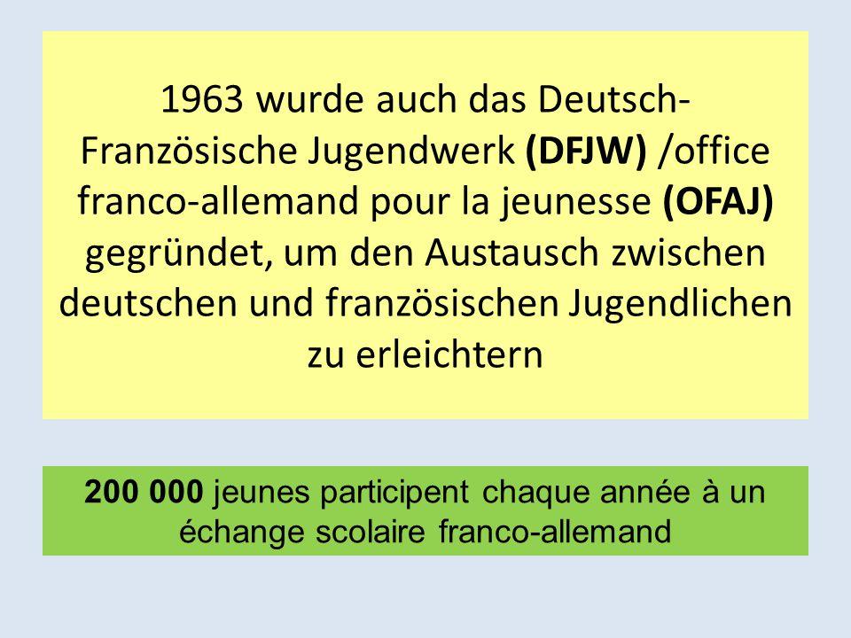 1963 wurde auch das Deutsch- Französische Jugendwerk (DFJW) /office franco-allemand pour la jeunesse (OFAJ) gegründet, um den Austausch zwischen deuts