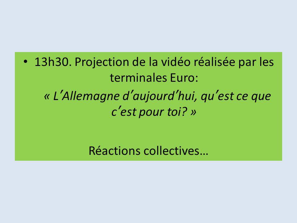 13h30. Projection de la vidéo réalisée par les terminales Euro: « L'Allemagne d'aujourd'hui, qu'est ce que c'est pour toi? » Réactions collectives…