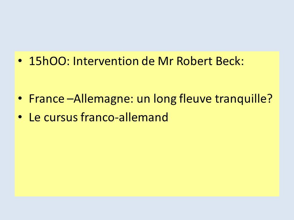15hOO: Intervention de Mr Robert Beck: France –Allemagne: un long fleuve tranquille? Le cursus franco-allemand