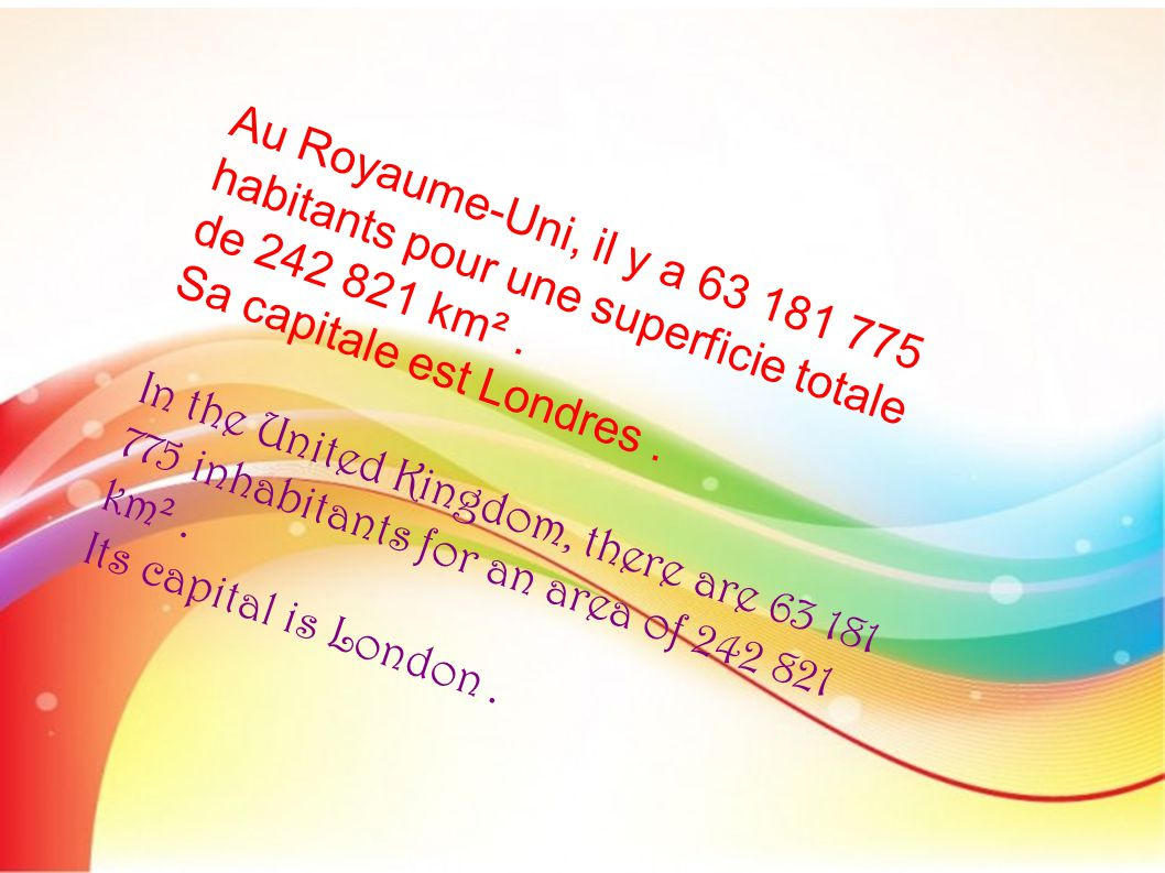 Au Royaume-Uni, il y a 63 181 775 habitants pour une superficie totale de 242 821 km². Sa capitale est Londres. In the United Kingdom, there are 63 18