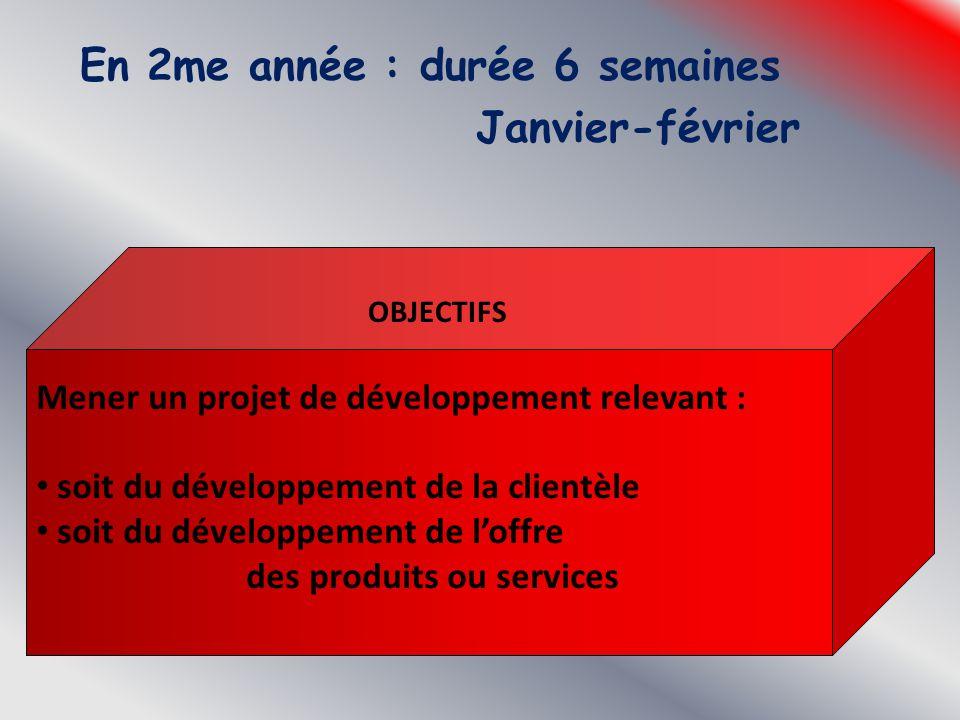 En 2me année : durée 6 semaines Janvier-février Mener un projet de développement relevant : soit du développement de la clientèle soit du développemen