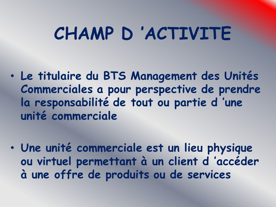 CHAMP D 'ACTIVITE Le titulaire du BTS Management des Unités Commerciales a pour perspective de prendre la responsabilité de tout ou partie d 'une unit
