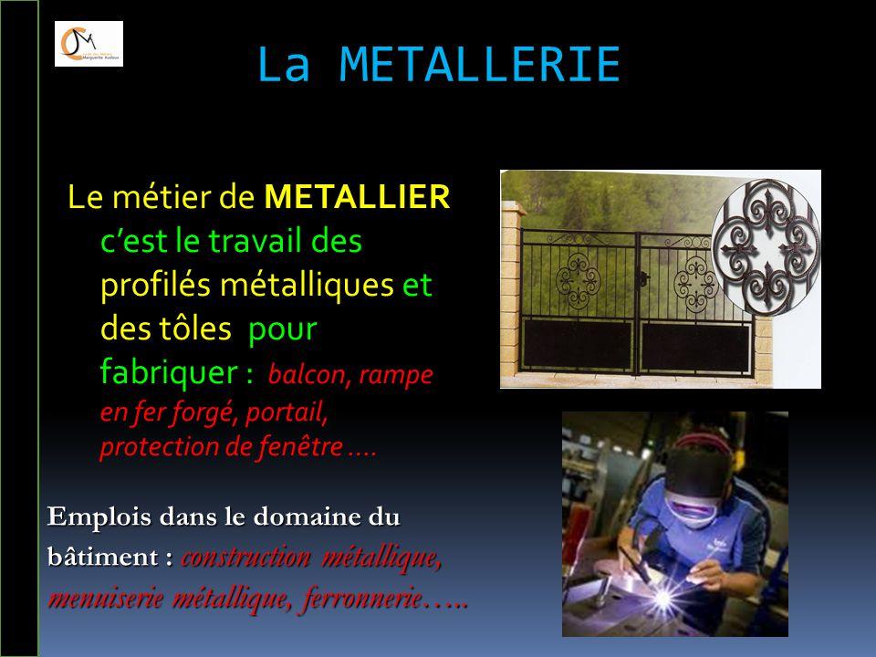 La METALLERIE Le métier de METALLIER c'est le travail des profilés métalliques et des tôles pour fabriquer : balcon, rampe en fer forgé, portail, prot