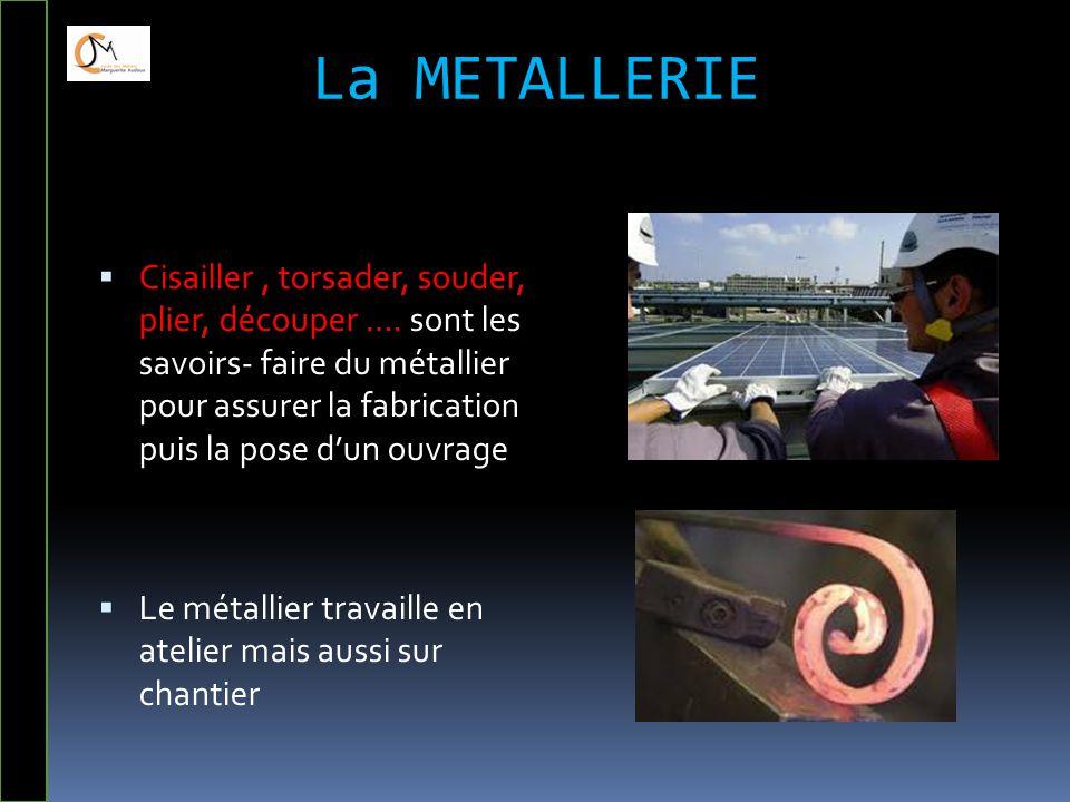 La METALLERIE  Cisailler, torsader, souder, plier, découper …. sont les savoirs- faire du métallier pour assurer la fabrication puis la pose d'un ouv