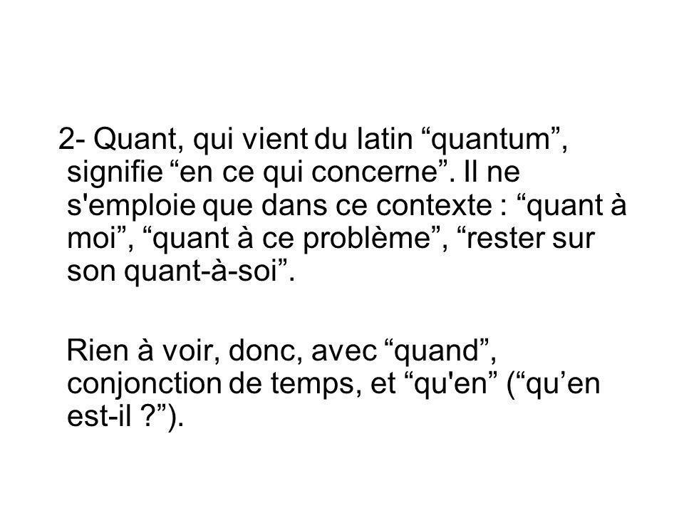 """2- Quant, qui vient du latin """"quantum"""", signifie """"en ce qui concerne"""". Il ne s'emploie que dans ce contexte : """"quant à moi"""", """"quant à ce problème"""", """"r"""