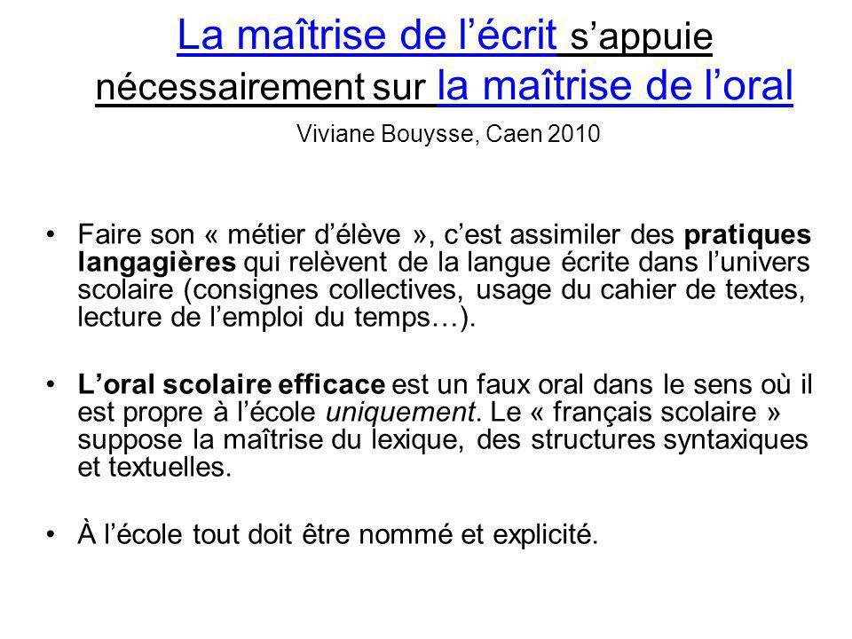 La maîtrise de l'écrit s'appuie nécessairement sur la maîtrise de l'oral Viviane Bouysse, Caen 2010 Faire son « métier d'élève », c'est assimiler des