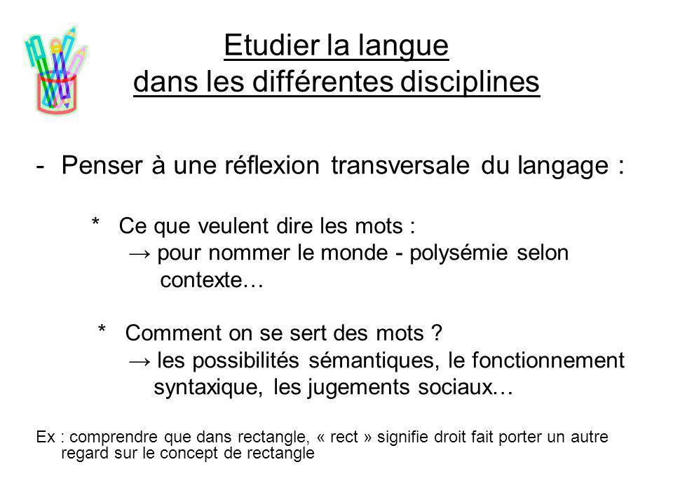 Etudier la langue dans les différentes disciplines -Penser à une réflexion transversale du langage : * Ce que veulent dire les mots : → pour nommer le