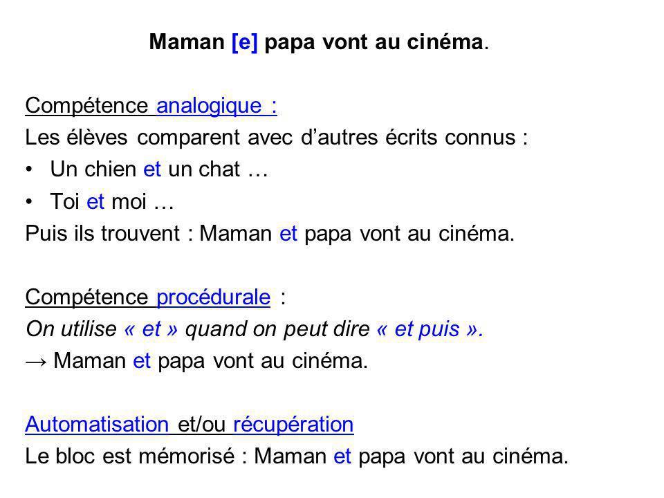Maman [e] papa vont au cinéma. Compétence analogique : Les élèves comparent avec d'autres écrits connus : Un chien et un chat … Toi et moi … Puis ils