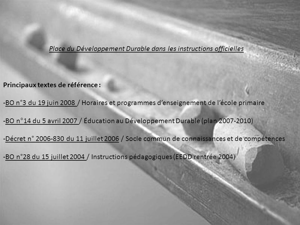 Place du Développement Durable dans les instructions officielles Principaux textes de référence : -BO n°3 du 19 juin 2008 / Horaires et programmes d'enseignement de l'école primaire -BO n°14 du 5 avril 2007 / Éducation au Développement Durable (plan 2007-2010) -Décret n° 2006-830 du 11 juillet 2006 / Socle commun de connaissances et de compétences -BO n°28 du 15 juillet 2004 / Instructions pédagogiques (EEDD rentrée 2004)