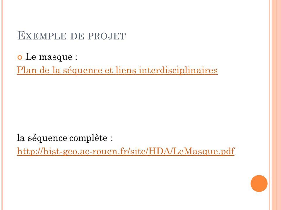 E XEMPLE DE PROJET Le masque : Plan de la séquence et liens interdisciplinaires la séquence complète : http://hist-geo.ac-rouen.fr/site/HDA/LeMasque.pdf
