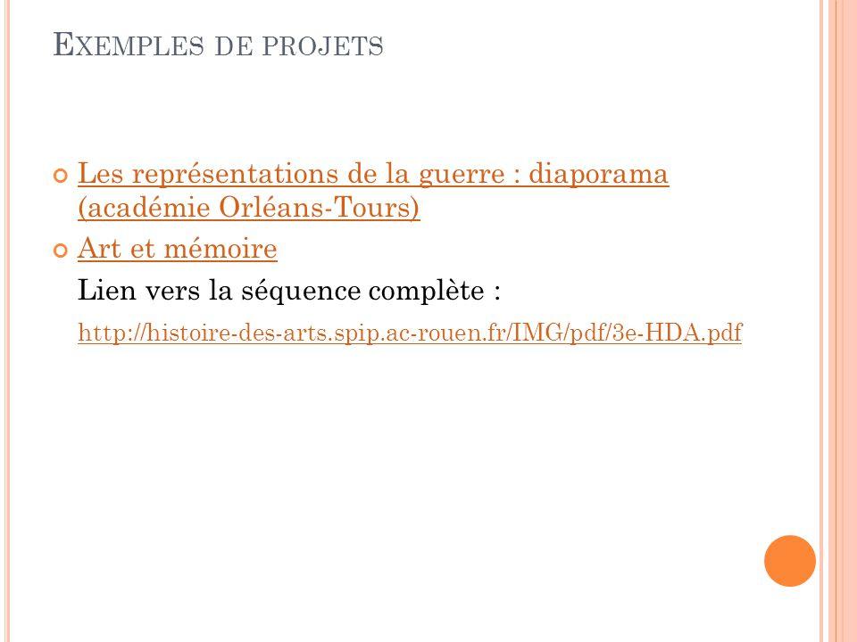 E XEMPLES DE PROJETS Les représentations de la guerre : diaporama (académie Orléans-Tours) Art et mémoire Lien vers la séquence complète : http://histoire-des-arts.spip.ac-rouen.fr/IMG/pdf/3e-HDA.pdf