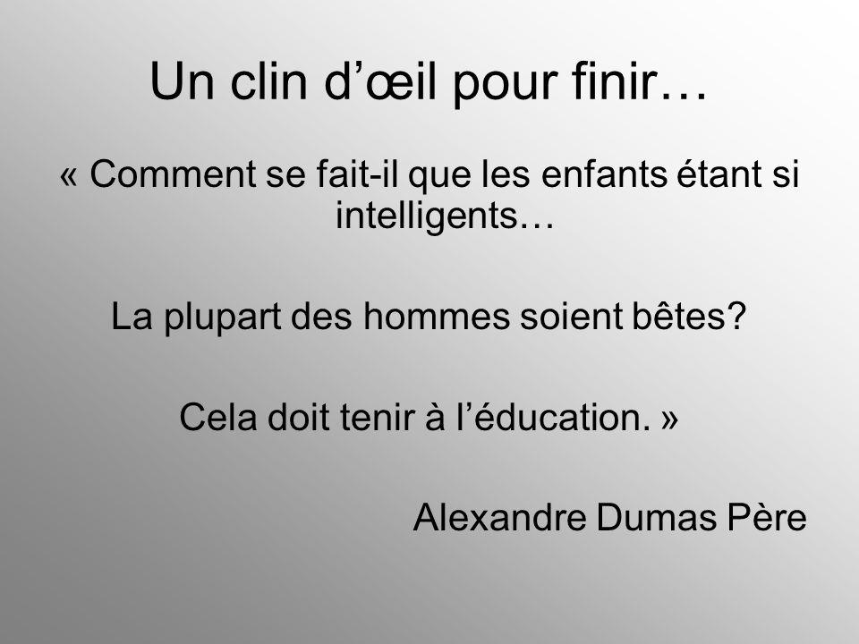 Un clin d'œil pour finir… « Comment se fait-il que les enfants étant si intelligents… La plupart des hommes soient bêtes? Cela doit tenir à l'éducatio