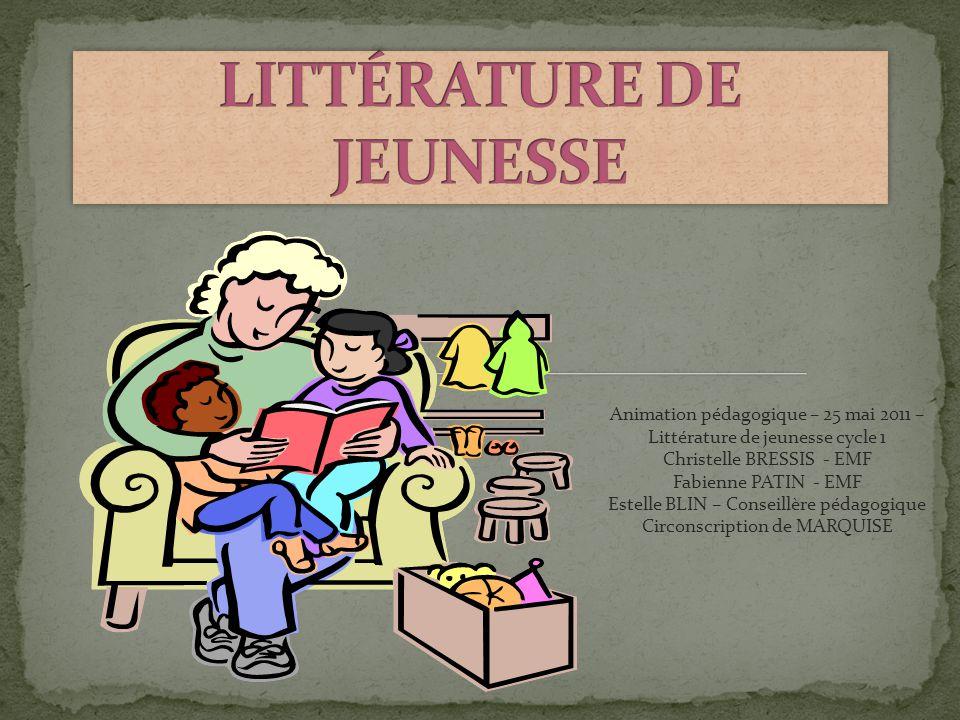 Animation pédagogique – 25 mai 2011 – Littérature de jeunesse cycle 1 Christelle BRESSIS - EMF Fabienne PATIN - EMF Estelle BLIN – Conseillère pédagogique Circonscription de MARQUISE