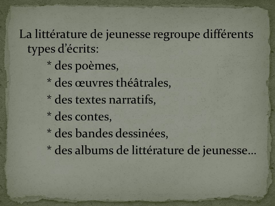 La littérature de jeunesse regroupe différents types d'écrits: * des poèmes, * des œuvres théâtrales, * des textes narratifs, * des contes, * des bandes dessinées, * des albums de littérature de jeunesse…