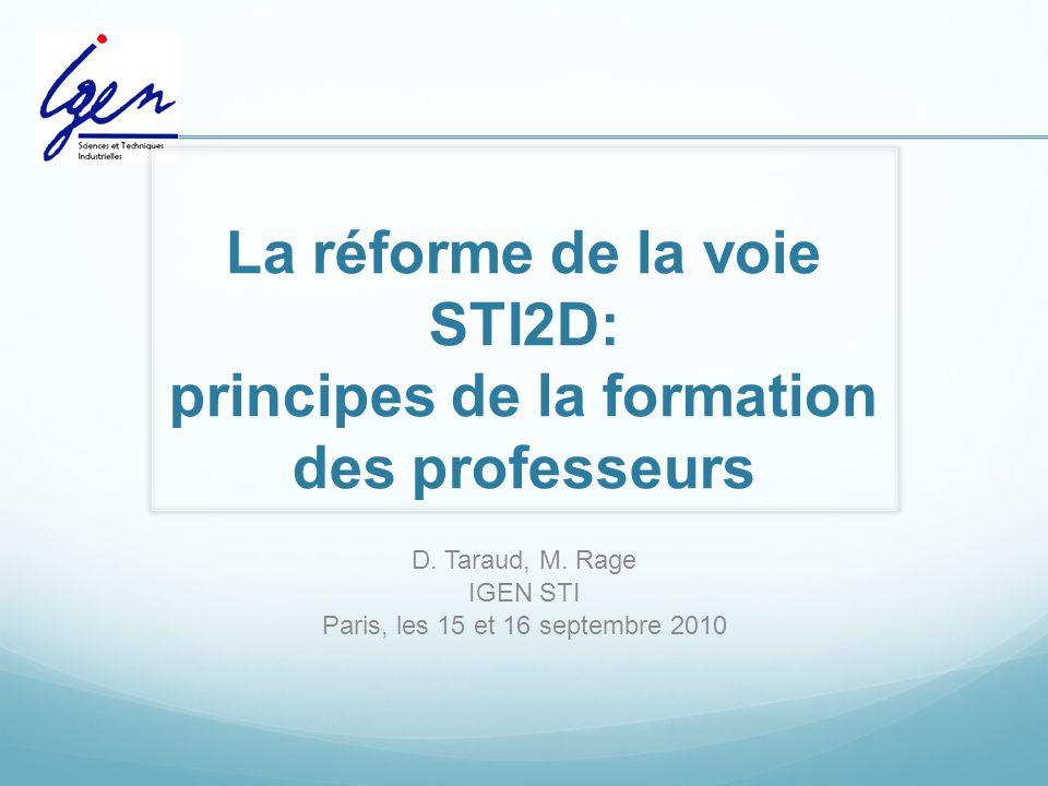 La réforme de la voie STI2D: principes de la formation des professeurs D. Taraud, M. Rage IGEN STI Paris, les 15 et 16 septembre 2010