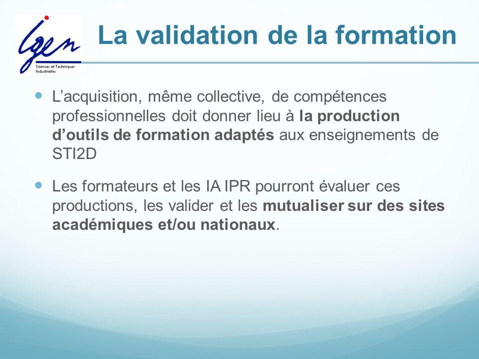 La validation de la formation L'acquisition, même collective, de compétences professionnelles doit donner lieu à la production d'outils de formation adaptés aux enseignements de STI2D Les formateurs et les IA IPR pourront évaluer ces productions, les valider et les mutualiser sur des sites académiques et/ou nationaux.