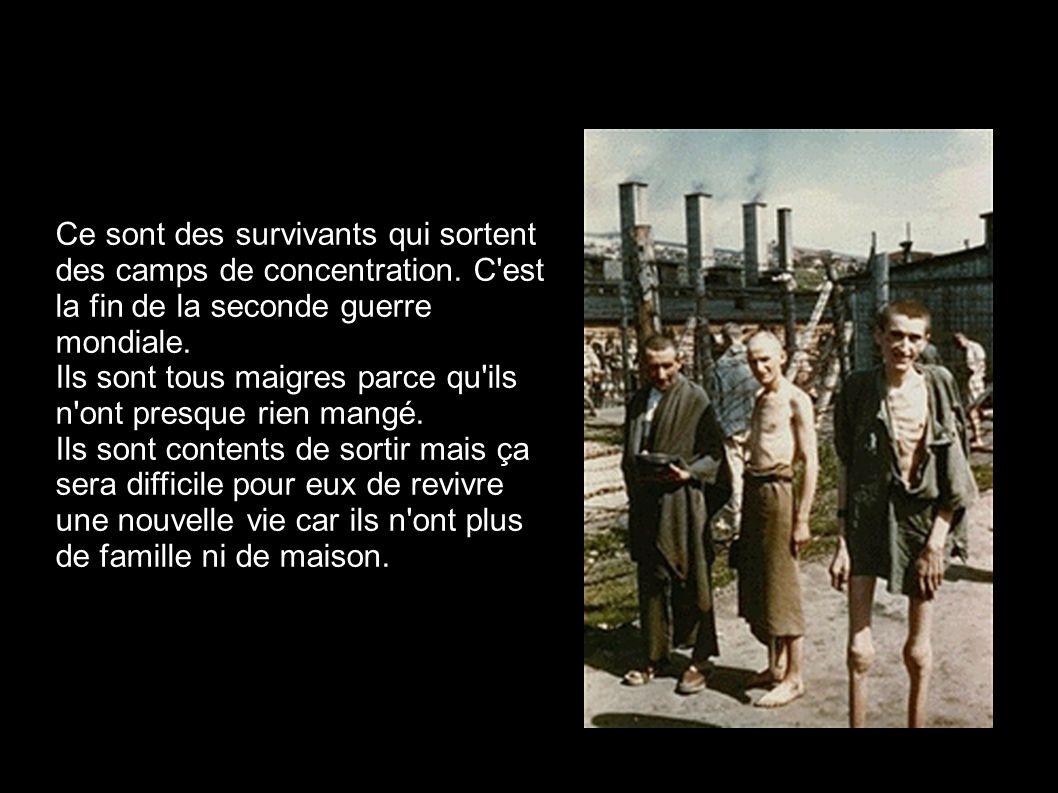 Ce sont des survivants qui sortent des camps de concentration. C'est la fin de la seconde guerre mondiale. Ils sont tous maigres parce qu'ils n'ont pr