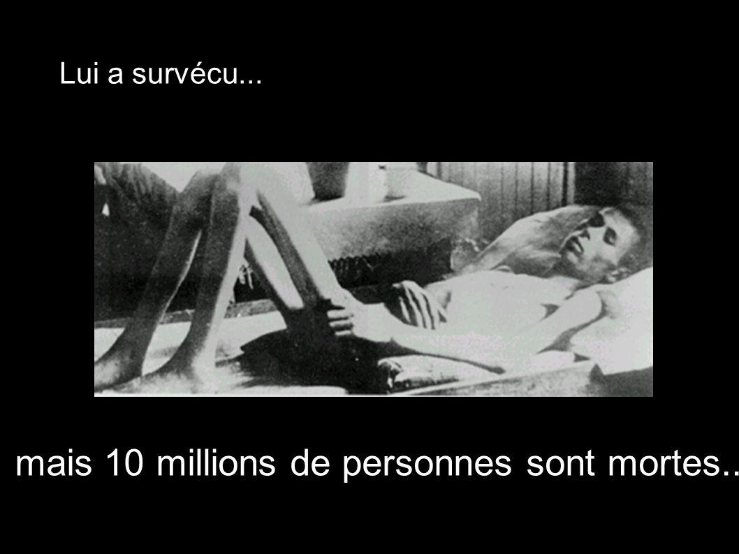 mais 10 millions de personnes sont mortes... Lui a survécu...