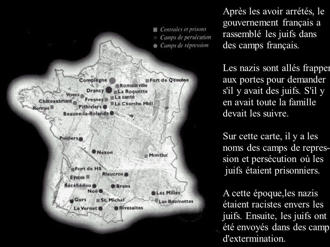 Après les avoir arrétés, le gouvernement français a rassemblé les juifs dans des camps français. Les nazis sont allés frapper aux portes pour demander