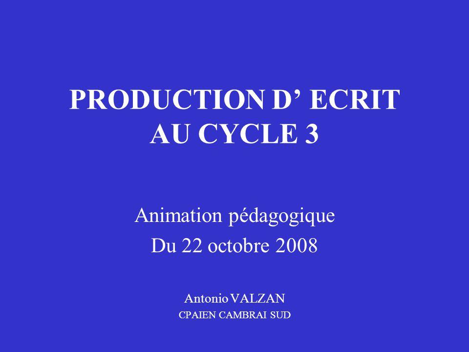 PRODUCTION D' ECRIT AU CYCLE 3 Animation pédagogique Du 22 octobre 2008 Antonio VALZAN CPAIEN CAMBRAI SUD