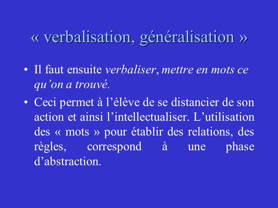 « verbalisation, généralisation » Il faut ensuite verbaliser, mettre en mots ce qu'on a trouvé. Ceci permet à l'élève de se distancier de son action e