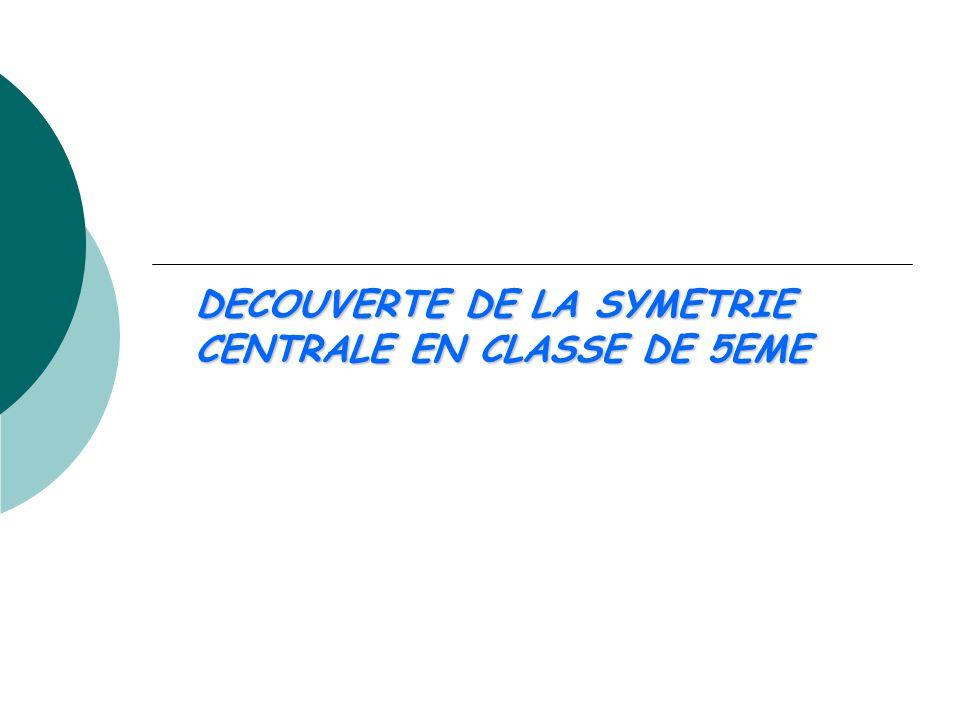 Objectif: Découverte de la symétrie centrale par des activités d'introduction La symétrie centrale = notion nouvelle en 5ème .
