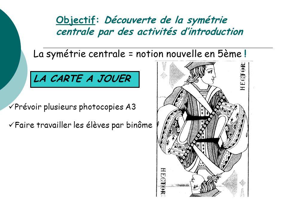 Objectif: Découverte de la symétrie centrale par des activités d'introduction La symétrie centrale = notion nouvelle en 5ème ! LA CARTE A JOUER Prévoi