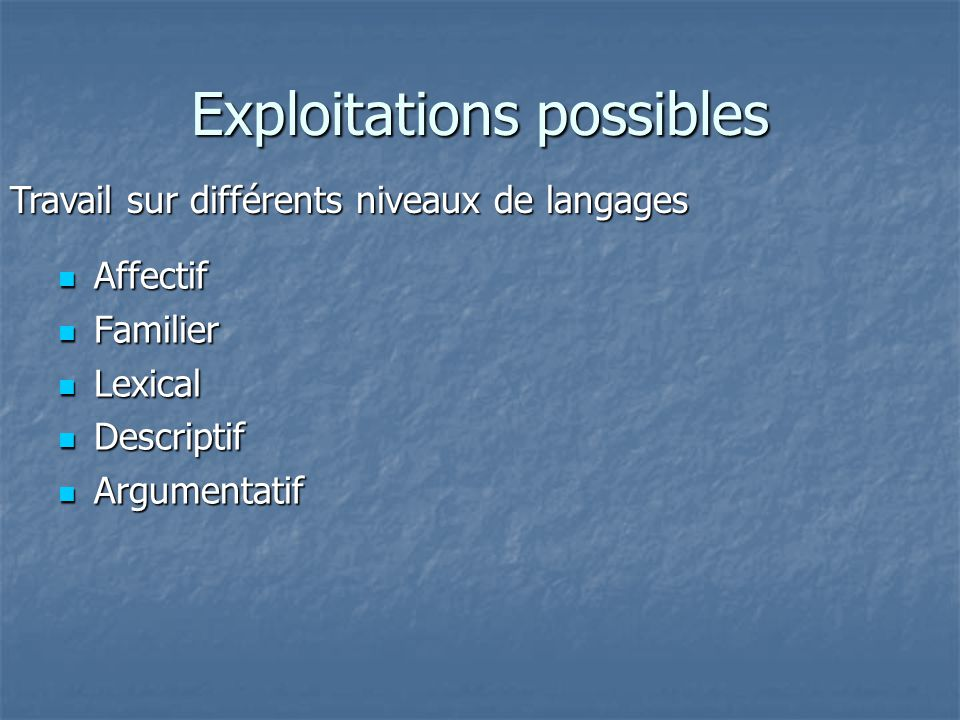 Exploitations possibles Affectif Affectif Familier Familier Lexical Lexical Descriptif Descriptif Argumentatif Argumentatif Travail sur différents niv