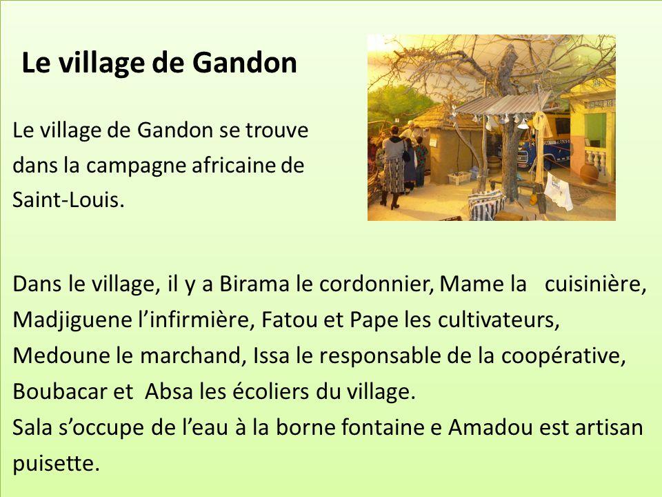 Le village de Gandon Le village de Gandon se trouve dans la campagne africaine de Saint-Louis. Dans le village, il y a Birama le cordonnier, Mame la c
