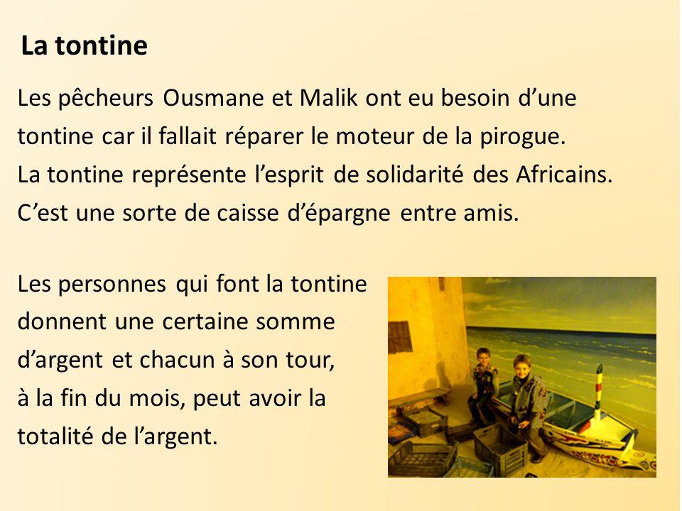 La tontine Les pêcheurs Ousmane et Malik ont eu besoin d'une tontine car il fallait réparer le moteur de la pirogue. La tontine représente l'esprit de
