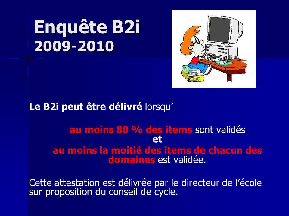 Enquête B2i 2009-2010 Le B2i peut être délivré lorsqu' au moins 80 % des items sont validés et au moins la moitié des items de chacun des domaines est validée.