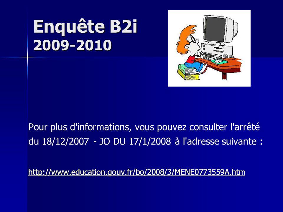 Enquête B2i 2009-2010 Pour plus d informations, vous pouvez consulter l arrêté du 18/12/2007 - JO DU 17/1/2008 à l adresse suivante : http://www.education.gouv.fr/bo/2008/3/MENE0773559A.htm