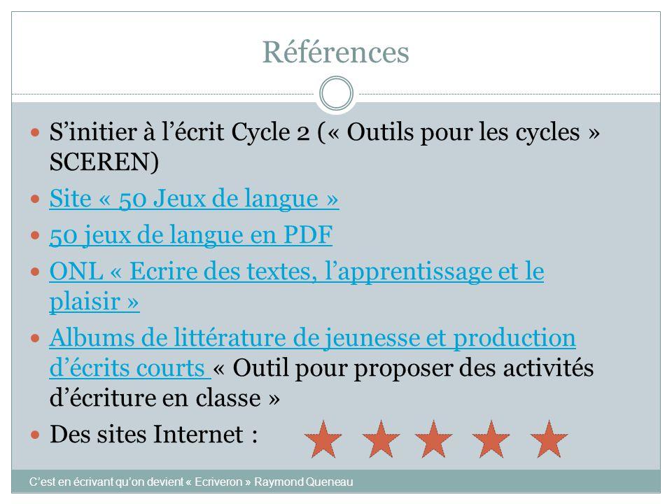 Références S'initier à l'écrit Cycle 2 (« Outils pour les cycles » SCEREN) Site « 50 Jeux de langue » 50 jeux de langue en PDF ONL « Ecrire des textes